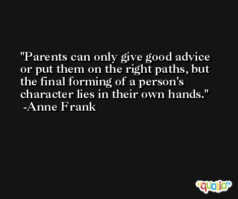 Parents can only give good advice or put them on the right paths, but the final forming of a person's character lies in their own hands. -Anne Frank