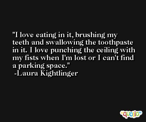 I love eating in it, brushing my teeth and swallowing the toothpaste in it. I love punching the ceiling with my fists when I'm lost or I can't find a parking space. -Laura Kightlinger