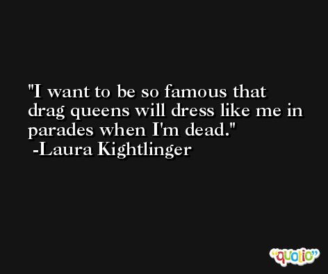 I want to be so famous that drag queens will dress like me in parades when I'm dead. -Laura Kightlinger