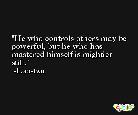 He who controls others may be powerful, but he who has mastered himself is mightier still. -Lao-tzu