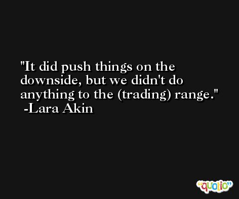 It did push things on the downside, but we didn't do anything to the (trading) range. -Lara Akin