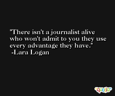 There isn't a journalist alive who won't admit to you they use every advantage they have. -Lara Logan