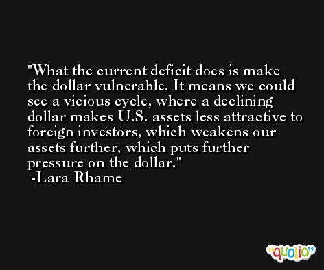 What the current deficit does is make the dollar vulnerable. It means we could see a vicious cycle, where a declining dollar makes U.S. assets less attractive to foreign investors, which weakens our assets further, which puts further pressure on the dollar. -Lara Rhame