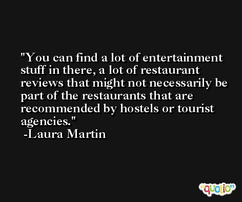 You can find a lot of entertainment stuff in there, a lot of restaurant reviews that might not necessarily be part of the restaurants that are recommended by hostels or tourist agencies. -Laura Martin