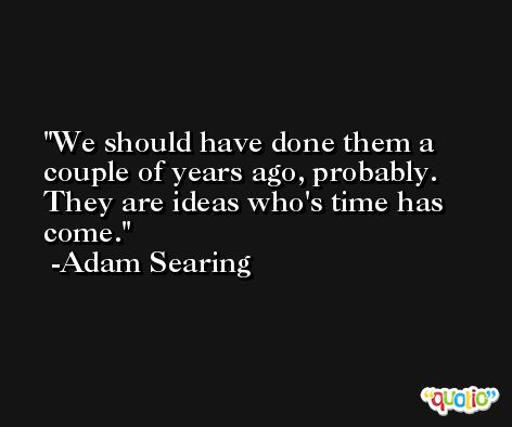 We should have done them a couple of years ago, probably. They are ideas who's time has come. -Adam Searing