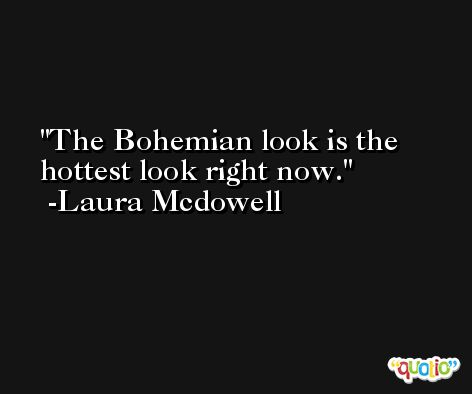 The Bohemian look is the hottest look right now. -Laura Mcdowell