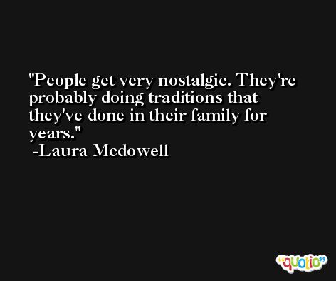 People get very nostalgic. They're probably doing traditions that they've done in their family for years. -Laura Mcdowell