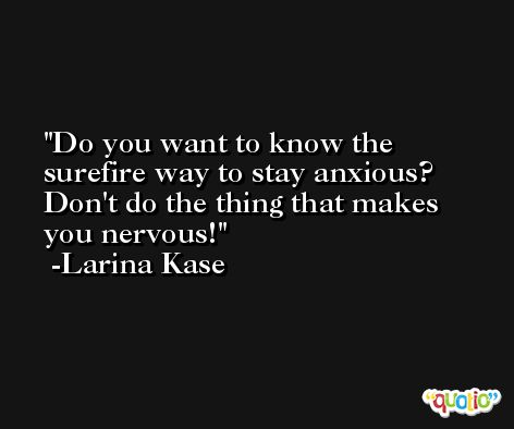 Do you want to know the surefire way to stay anxious? Don't do the thing that makes you nervous! -Larina Kase