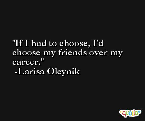 If I had to choose, I'd choose my friends over my career. -Larisa Oleynik