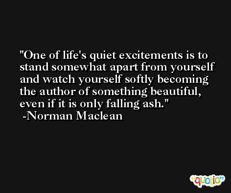 One of life's quiet excitements is to stand somewhat apart from yourself and watch yourself softly becoming the author of something beautiful, even if it is only falling ash. -Norman Maclean