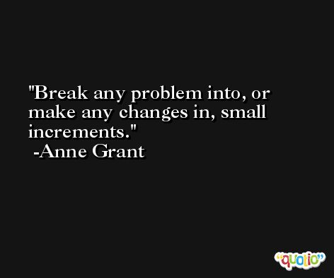 Break any problem into, or make any changes in, small increments. -Anne Grant