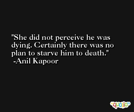 She did not perceive he was dying. Certainly there was no plan to starve him to death. -Anil Kapoor