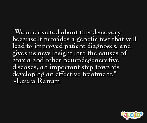 We are excited about this discovery because it provides a genetic test that will lead to improved patient diagnoses, and gives us new insight into the causes of ataxia and other neurodegenerative diseases, an important step towards developing an effective treatment. -Laura Ranum