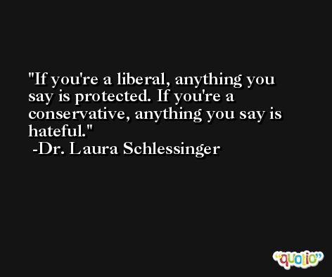 If you're a liberal, anything you say is protected. If you're a conservative, anything you say is hateful. -Dr. Laura Schlessinger