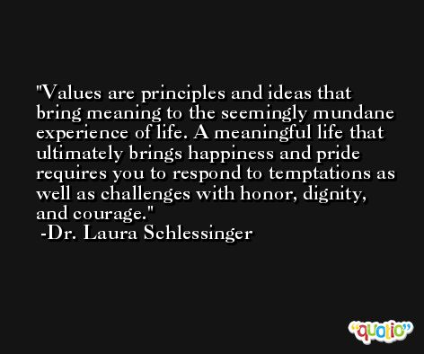 Values are principles and ideas that bring meaning to the seemingly mundane experience of life. A meaningful life that ultimately brings happiness and pride requires you to respond to temptations as well as challenges with honor, dignity, and courage. -Dr. Laura Schlessinger