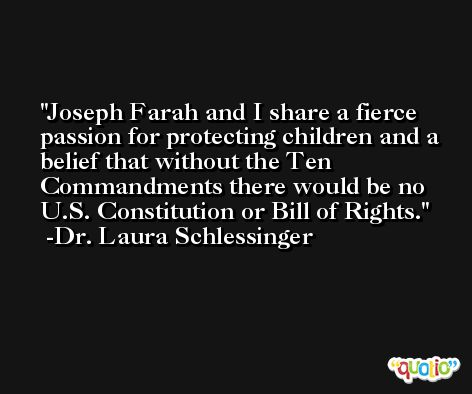Joseph Farah and I share a fierce passion for protecting children and a belief that without the Ten Commandments there would be no U.S. Constitution or Bill of Rights. -Dr. Laura Schlessinger