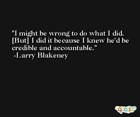 I might be wrong to do what I did. [But] I did it because I knew he'd be credible and accountable. -Larry Blakeney