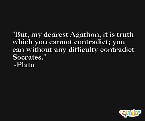 But, my dearest Agathon, it is truth which you cannot contradict; you can without any difficulty contradict Socrates. -Plato