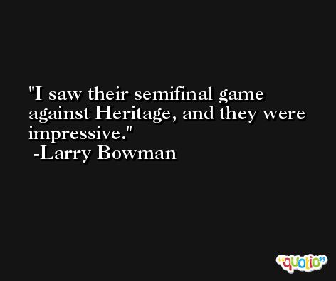 I saw their semifinal game against Heritage, and they were impressive. -Larry Bowman