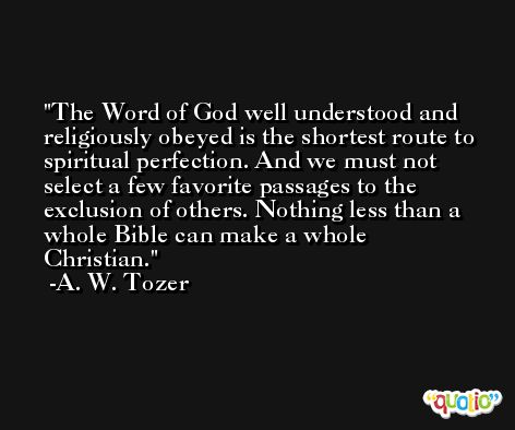 The Word of God well understood and religiously obeyed is the shortest route to spiritual perfection. And we must not select a few favorite passages to the exclusion of others. Nothing less than a whole Bible can make a whole Christian. -A. W. Tozer