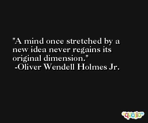 A mind once stretched by a new idea never regains its original dimension. -Oliver Wendell Holmes Jr.