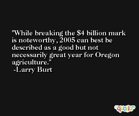 While breaking the $4 billion mark is noteworthy, 2005 can best be described as a good but not necessarily great year for Oregon agriculture. -Larry Burt