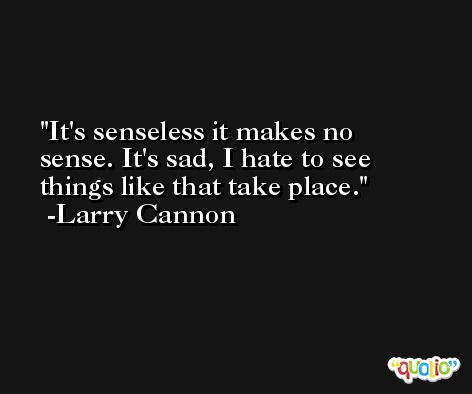 It's senseless it makes no sense. It's sad, I hate to see things like that take place. -Larry Cannon