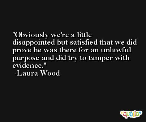 Obviously we're a little disappointed but satisfied that we did prove he was there for an unlawful purpose and did try to tamper with evidence. -Laura Wood