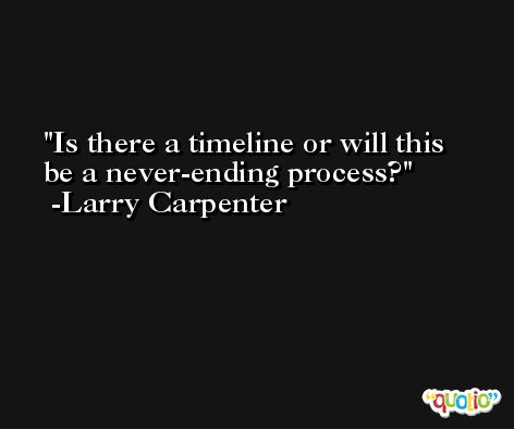 Is there a timeline or will this be a never-ending process? -Larry Carpenter