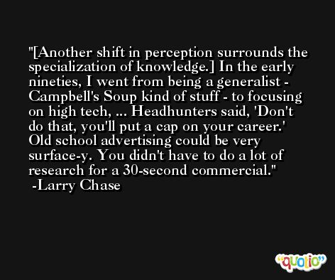 [Another shift in perception surrounds the specialization of knowledge.] In the early nineties, I went from being a generalist - Campbell's Soup kind of stuff - to focusing on high tech, ... Headhunters said, 'Don't do that, you'll put a cap on your career.' Old school advertising could be very surface-y. You didn't have to do a lot of research for a 30-second commercial. -Larry Chase