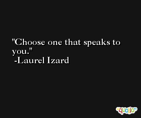 Choose one that speaks to you. -Laurel Izard