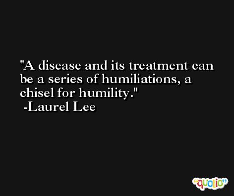 A disease and its treatment can be a series of humiliations, a chisel for humility. -Laurel Lee