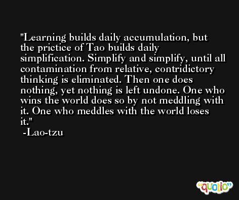Learning builds daily accumulation, but the prictice of Tao builds daily simplification. Simplify and simplify, until all contamination from relative, contridictory thinking is eliminated. Then one does nothing, yet nothing is left undone. One who wins the world does so by not meddling with it. One who meddles with the world loses it. -Lao-tzu