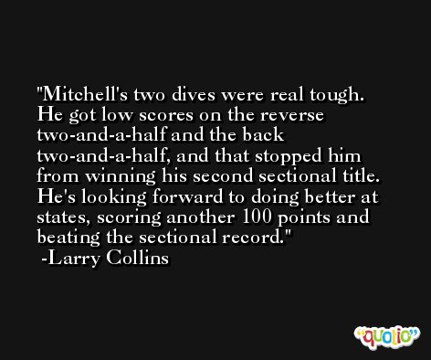 Mitchell's two dives were real tough. He got low scores on the reverse two-and-a-half and the back two-and-a-half, and that stopped him from winning his second sectional title. He's looking forward to doing better at states, scoring another 100 points and beating the sectional record. -Larry Collins
