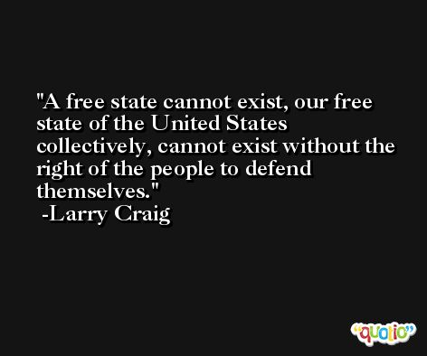A free state cannot exist, our free state of the United States collectively, cannot exist without the right of the people to defend themselves. -Larry Craig