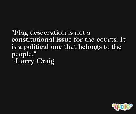 Flag desecration is not a constitutional issue for the courts. It is a political one that belongs to the people. -Larry Craig