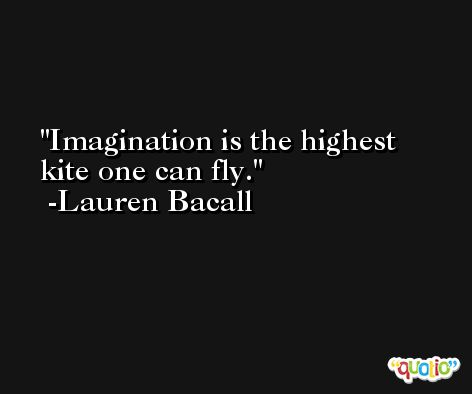 Imagination is the highest kite one can fly. -Lauren Bacall