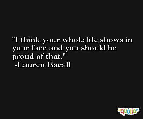 I think your whole life shows in your face and you should be proud of that. -Lauren Bacall