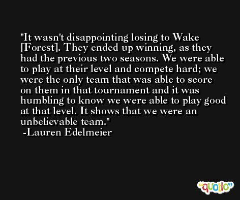 It wasn't disappointing losing to Wake [Forest]. They ended up winning, as they had the previous two seasons. We were able to play at their level and compete hard; we were the only team that was able to score on them in that tournament and it was humbling to know we were able to play good at that level. It shows that we were an unbelievable team. -Lauren Edelmeier