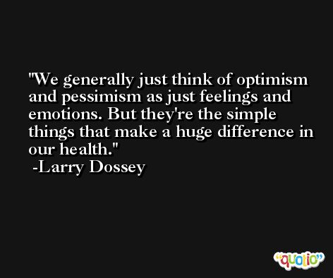 We generally just think of optimism and pessimism as just feelings and emotions. But they're the simple things that make a huge difference in our health. -Larry Dossey