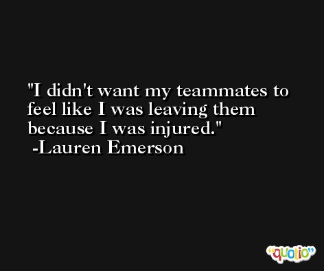 I didn't want my teammates to feel like I was leaving them because I was injured. -Lauren Emerson