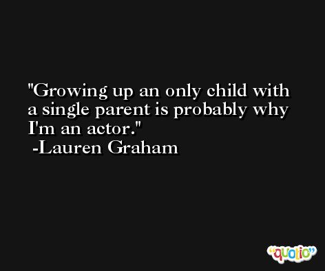 Growing up an only child with a single parent is probably why I'm an actor. -Lauren Graham
