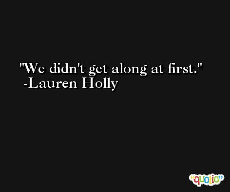 We didn't get along at first. -Lauren Holly
