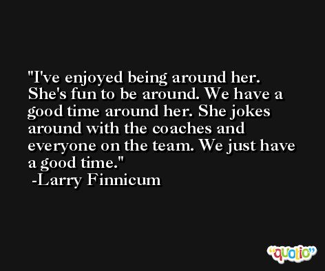 I've enjoyed being around her. She's fun to be around. We have a good time around her. She jokes around with the coaches and everyone on the team. We just have a good time. -Larry Finnicum