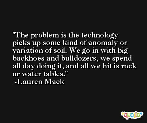 The problem is the technology picks up some kind of anomaly or variation of soil. We go in with big backhoes and bulldozers, we spend all day doing it, and all we hit is rock or water tables. -Lauren Mack