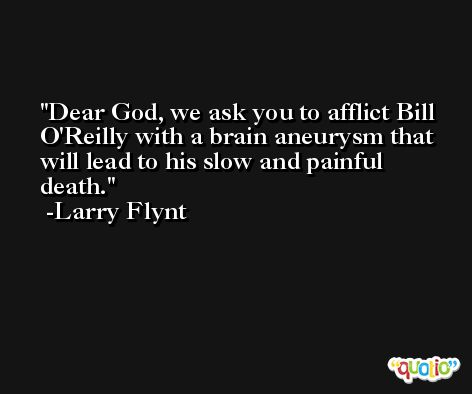 Dear God, we ask you to afflict Bill O'Reilly with a brain aneurysm that will lead to his slow and painful death. -Larry Flynt