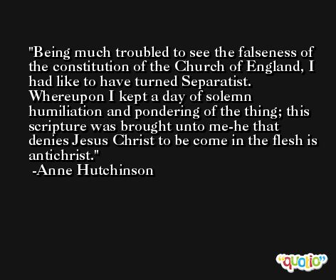 Being much troubled to see the falseness of the constitution of the Church of England, I had like to have turned Separatist. Whereupon I kept a day of solemn humiliation and pondering of the thing; this scripture was brought unto me-he that denies Jesus Christ to be come in the flesh is antichrist. -Anne Hutchinson