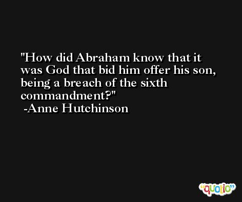 How did Abraham know that it was God that bid him offer his son, being a breach of the sixth commandment? -Anne Hutchinson