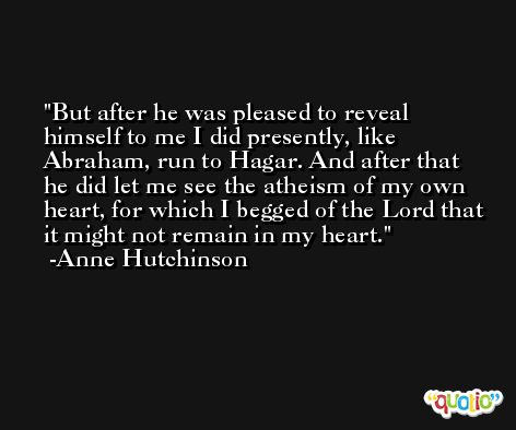 But after he was pleased to reveal himself to me I did presently, like Abraham, run to Hagar. And after that he did let me see the atheism of my own heart, for which I begged of the Lord that it might not remain in my heart. -Anne Hutchinson