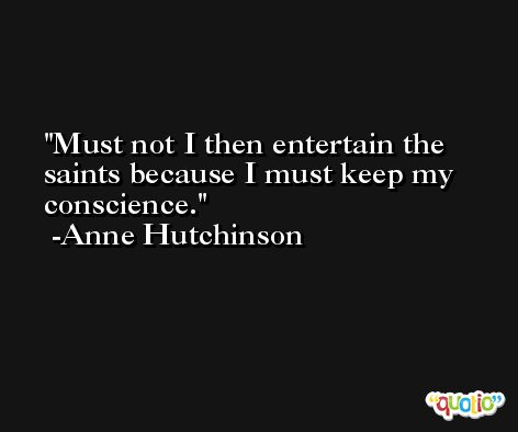 Must not I then entertain the saints because I must keep my conscience. -Anne Hutchinson